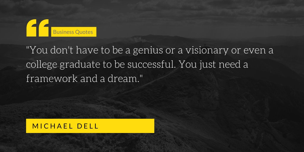 """You don't have to be a genius or a visionary or even a college graduate to be successful. You just need a framework and a dream."" ~ Michael Dell #businessquotes"
