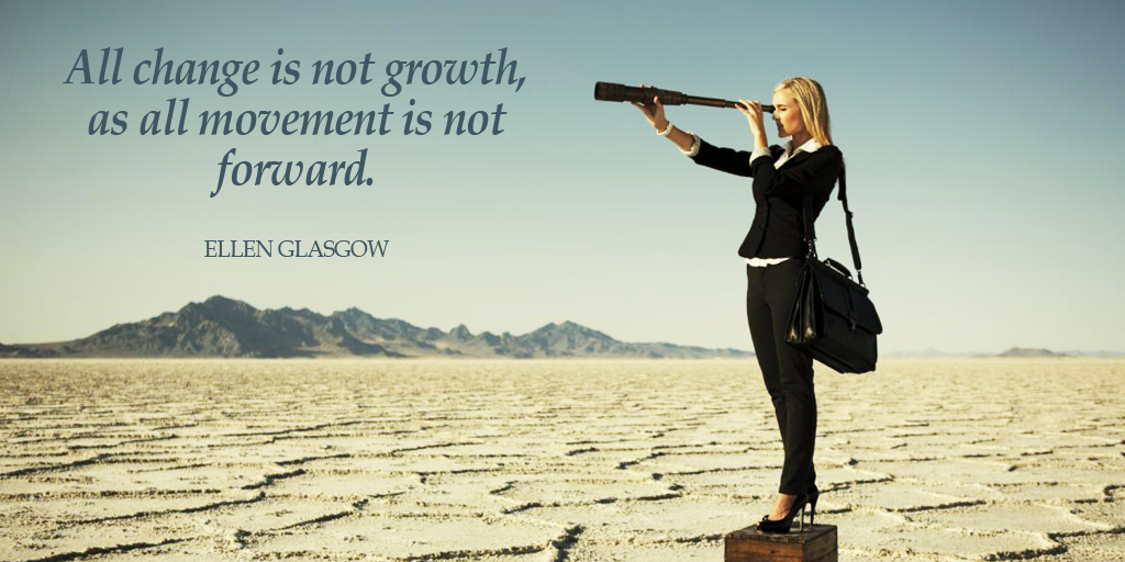 All change is not growth, as all movement is not forward. - Ellen Glasgow #quote #ThursdayThoughts
