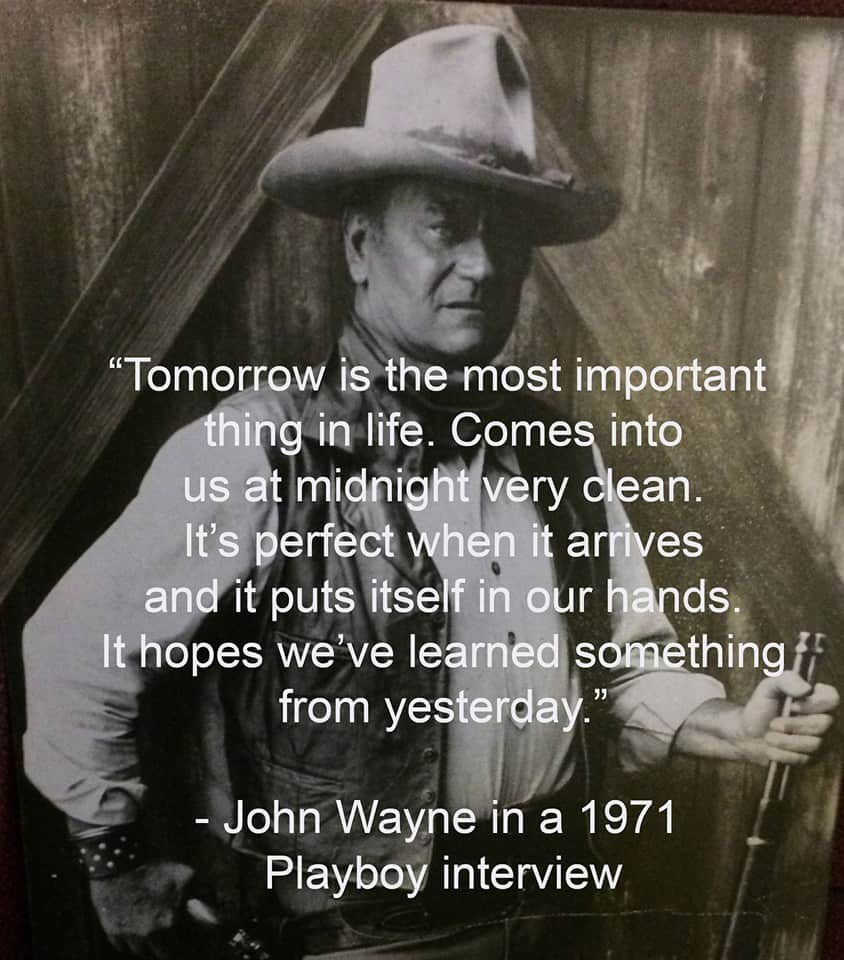 Tomorrow is the most important thing in life. Comes into us at midnight every clean. Its perfect when it arrives and puts its self in our hands. It hopes we've learned something from yesterday. ~ John Wayne #SaturdayMorning
