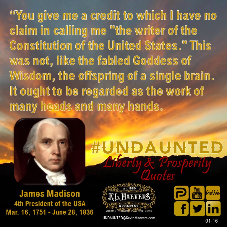 """You give me a credit to which I have no claim in calling me ""the writer of the Constitution of the United States.""  – James Madison #UNDAUNTED #KevinMaevers #SaddleUp #LibertyQuotes #SuccessQuotes #SaturdayMorning #SaturdayThoughts #SaturdayMotivation"