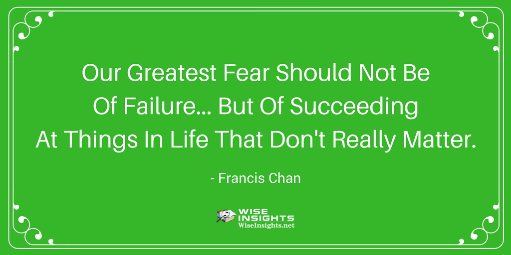 Our greatest fear should not be of failure... but of succeeding at things in life that don't really matter. - Francis Chan #quote