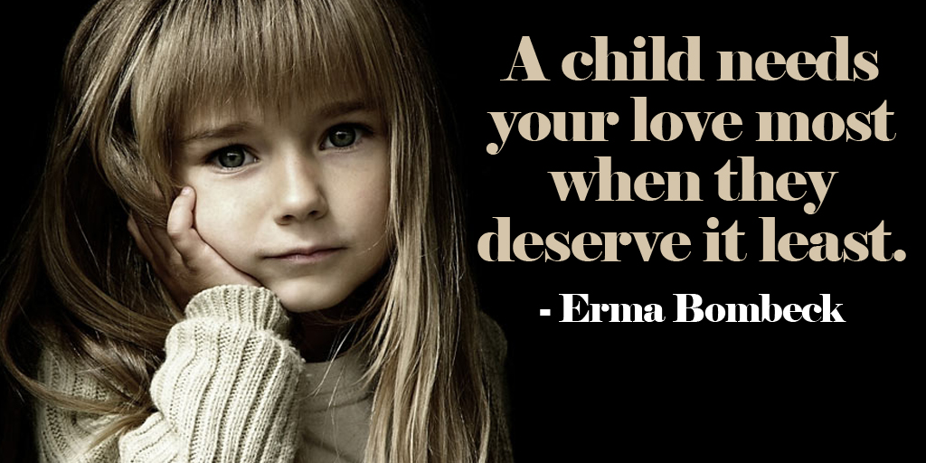 A child needs your love most when they deserve it least. - Erma Bombeck #quote #ThursdayThoughts