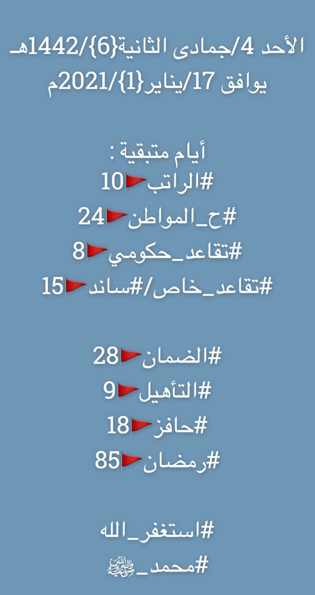 الأحد 4/جمادىالثانية{6}/1442هـ يوافق 17/يناير{1}/2021م  أيام متبقية  #الراتب🚩10 #ح_المواطن🚩24 #تقاعد_حكومي🚩8 #تقاعد_خاص/#ساند🚩15  #الضمان🚩28 #التأهيل🚩9 #حافز🚩18 #رمضان🚩85  #استغفر_الله #محمد_ﷺ