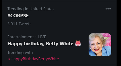 When you see #CORPSE is trending right above #HappyBirthdayBettyWhite and your heart drops for a half second.
