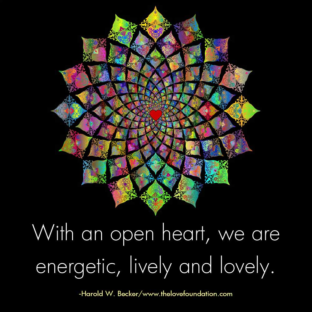With an open heart, we are energetic, lively and lovely.-@haroldwbecker #unconditionallove
