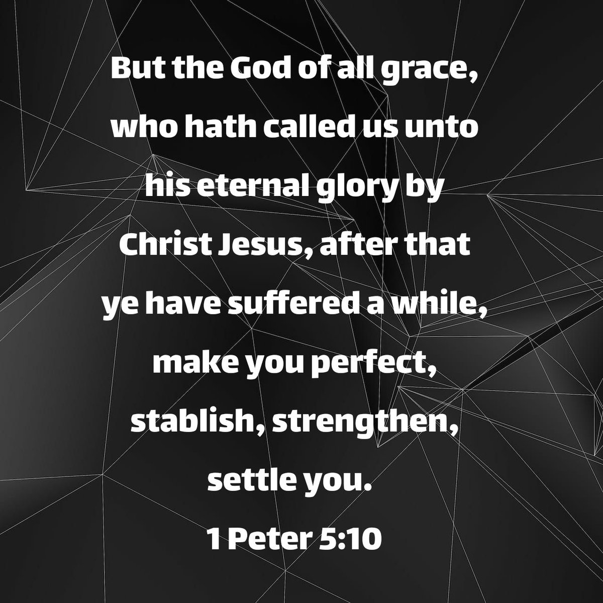 But the God of all grace, who hath called us unto his eternal glory by Christ Jesus, after that ye have suffered a while, make you perfect, stablish, strengthen, settle you. 1 Peter 5:10 KJV
