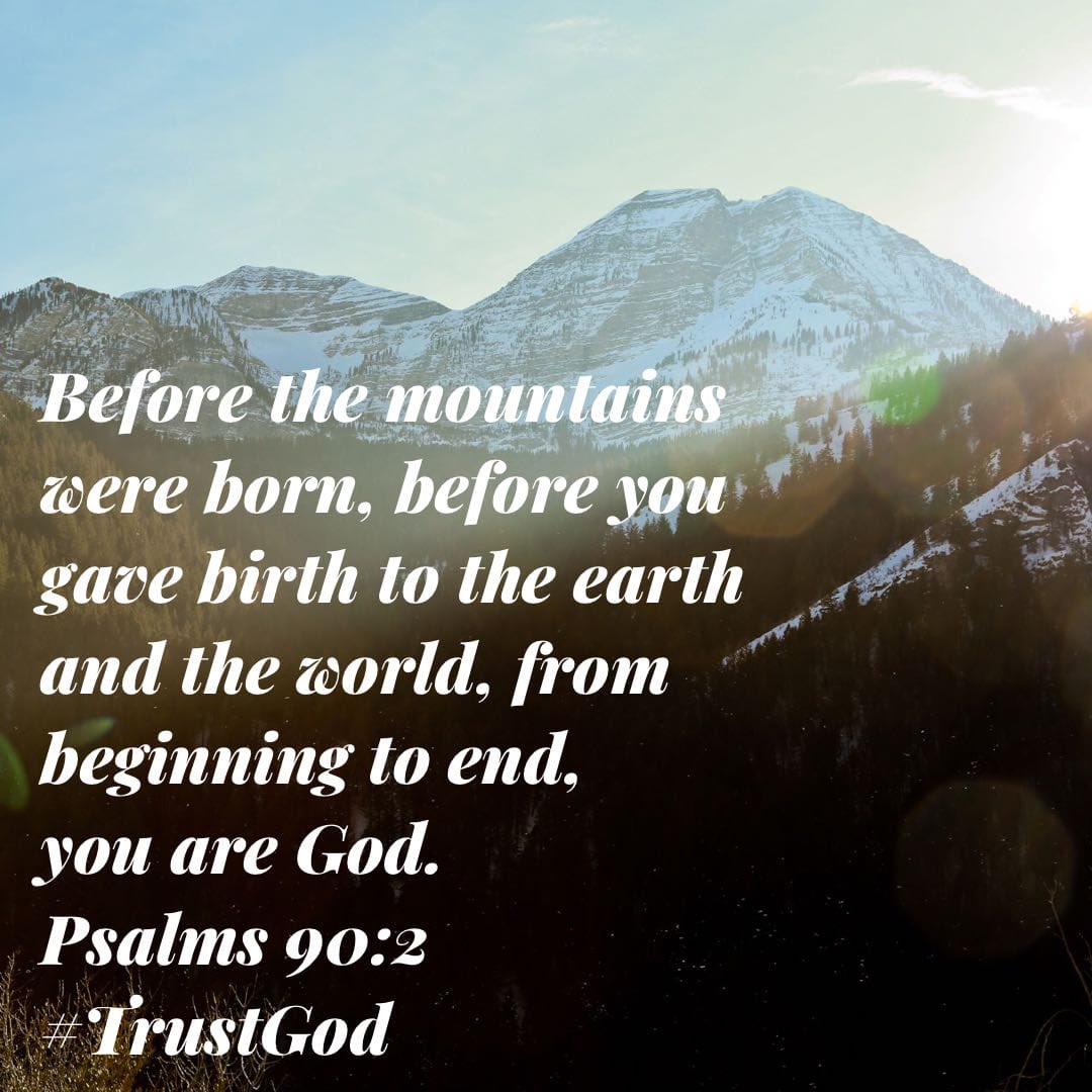 """Before the mountains⛰were born, before you gave birth to the earth & the world🌎🌏🌍, from beginning to end, you are #God."" Psalms 90:2  #TrustGod🛐 #SeekJesus✝️ #FindHope🕊 #StudyTheBible📖 #SundayMorning🌞 #SundayVibes😃"