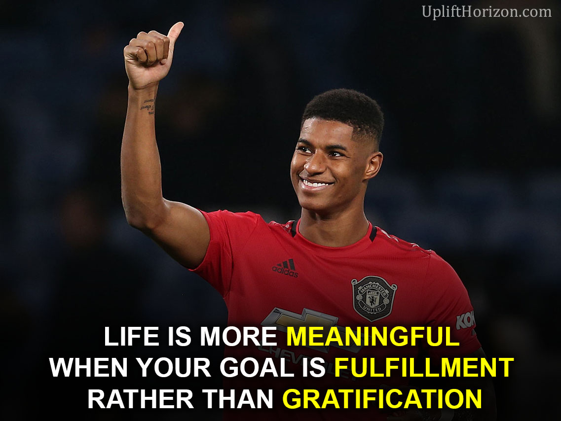 Life is more Meaningful when your goal is Fulfillment rather than Gratification.   #Rashford #MUFC #PremierLeague #ManchesterUnited #ManCity #quotes #inspiration #PositiveVibes #NeverGiveUp  #Motivation #InspirationalQuotes #inspirational #Mindset #goals #quotes