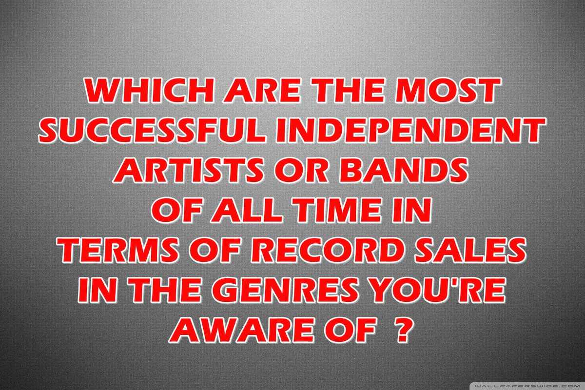 Which are the most successful Independent artists or bands of all time in terms of sales in the genres you're aware of? (.@Drake ) (.@maryjblige ) (.@enriqueiglesias ) (.@theweeknd ) (.@travisshyn ) (.@THEBILLYGOATST1 ) (.@callah_raji ) (.@kirasopretty__ ) (.@yungswaga11 ) https://t.co/OARXdL4paC