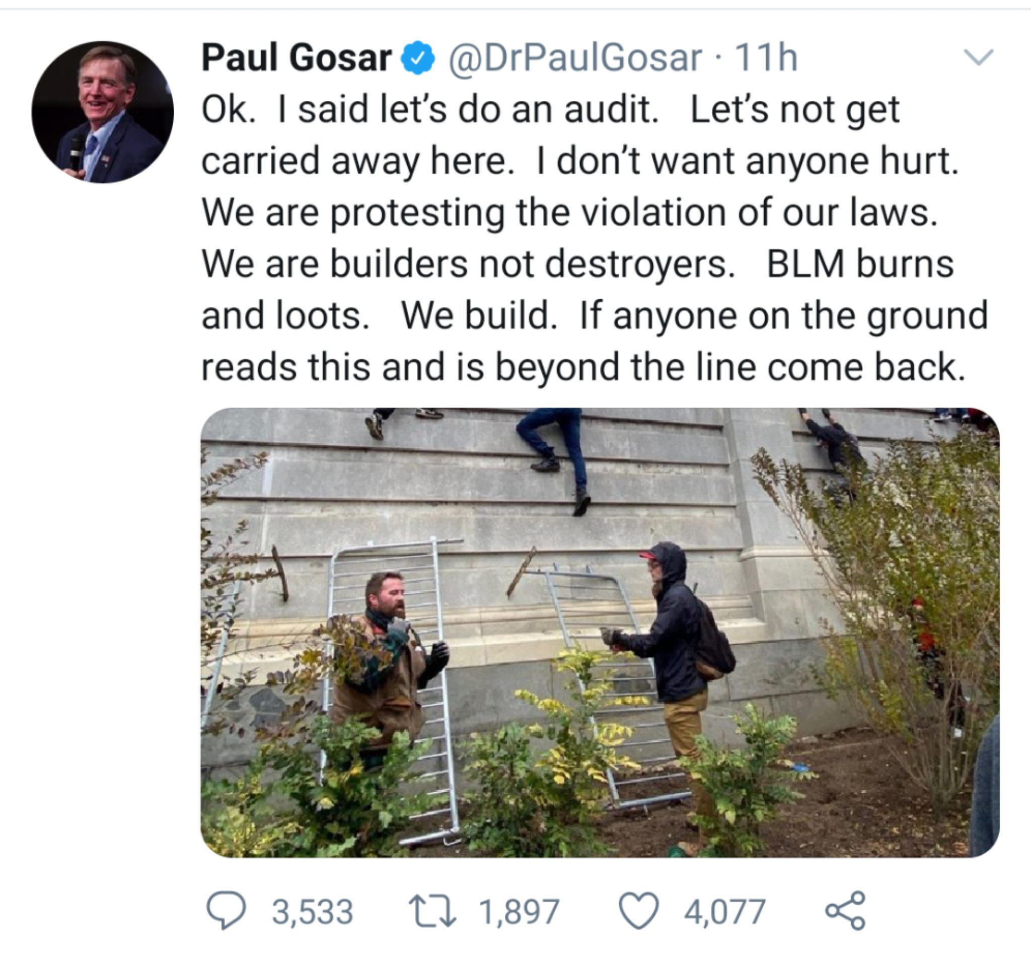 "Screenshot of tweet from Congressman Paul Gosar that reads: ""Ok. I said let's do an audit. Let's not get carried away here. I don't want anyone hurt. We are protesting the violation of our laws. We are builders not destroyers. BLM burns and loots. We build. If anyone on the ground reads this and is beyond the line come back."" It includes a photo of Trump supporters scaling the wall of the US Capitol."
