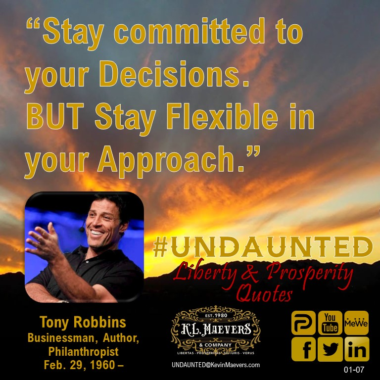 "UNDAUNTED Liberty & Prosperity Quote for Thursday, Jan. 7, 2021. ""Stay committed to your Decisions. BUT Stay Flexible in your Approach."" – Tony Robbins #UNDAUNTED #KevinMaevers #SaddleUp #LibertyQuotes #SuccessQuotes #ThursdayMorning #ThursdayMotivation #ThursdayThoughts"