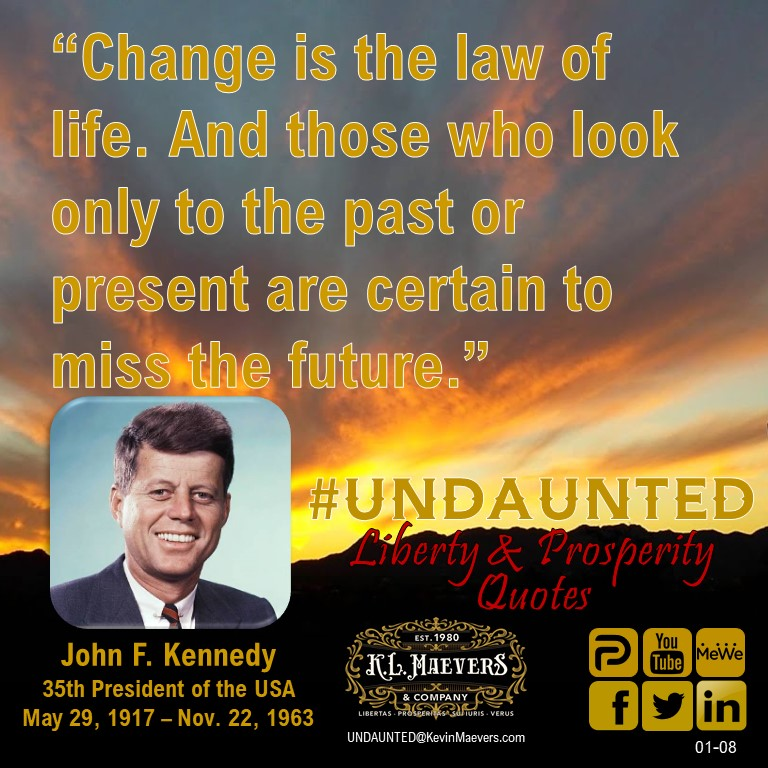 "Liberty & Prosperity Quote for Friday. ""Change is the law of life. And those who look only to the past or present are certain to miss the future."" – John F. Kennedy #UNDAUNTED #KevinMaevers #SaddleUp #LibertyQuotes #SuccessQuotes #FridayMorning #FridayMotivation #FridayThoughts"