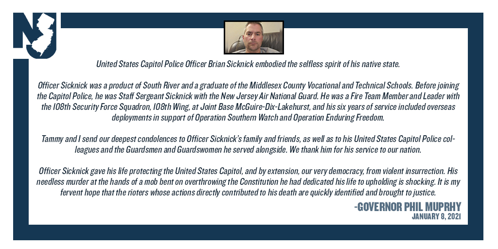 Today, I am ordering that all U.S. and New Jersey flags be flown at half-staff on Monday, Jan 11, 2021 in honor of U.S. Capitol Police Officer Brian Sicknick of South River, who died following injuries sustained while defending the U.S. Capitol from violent insurrectionists.