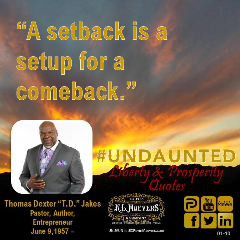 "UNDAUNTED Faith & Freedom Quote for Sun., Jan. 10, 2010. ""A setback is a setup for a comeback."" – Bishop T.D. Jakes It is Faith that carries us thru difficulty  #UNDAUNTED #KevinMaevers #SaddleUp #LibertyQuotes #SuccessQuotes #SundayMorning #SundayThoughts #SundayInspiration"