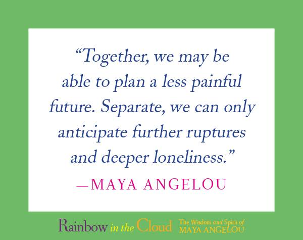"""""""Together, we may be able to plan a less painful future. Separate, we can only anticipate further ruptures and deeper loneliness."""" #MayaAngelou"""