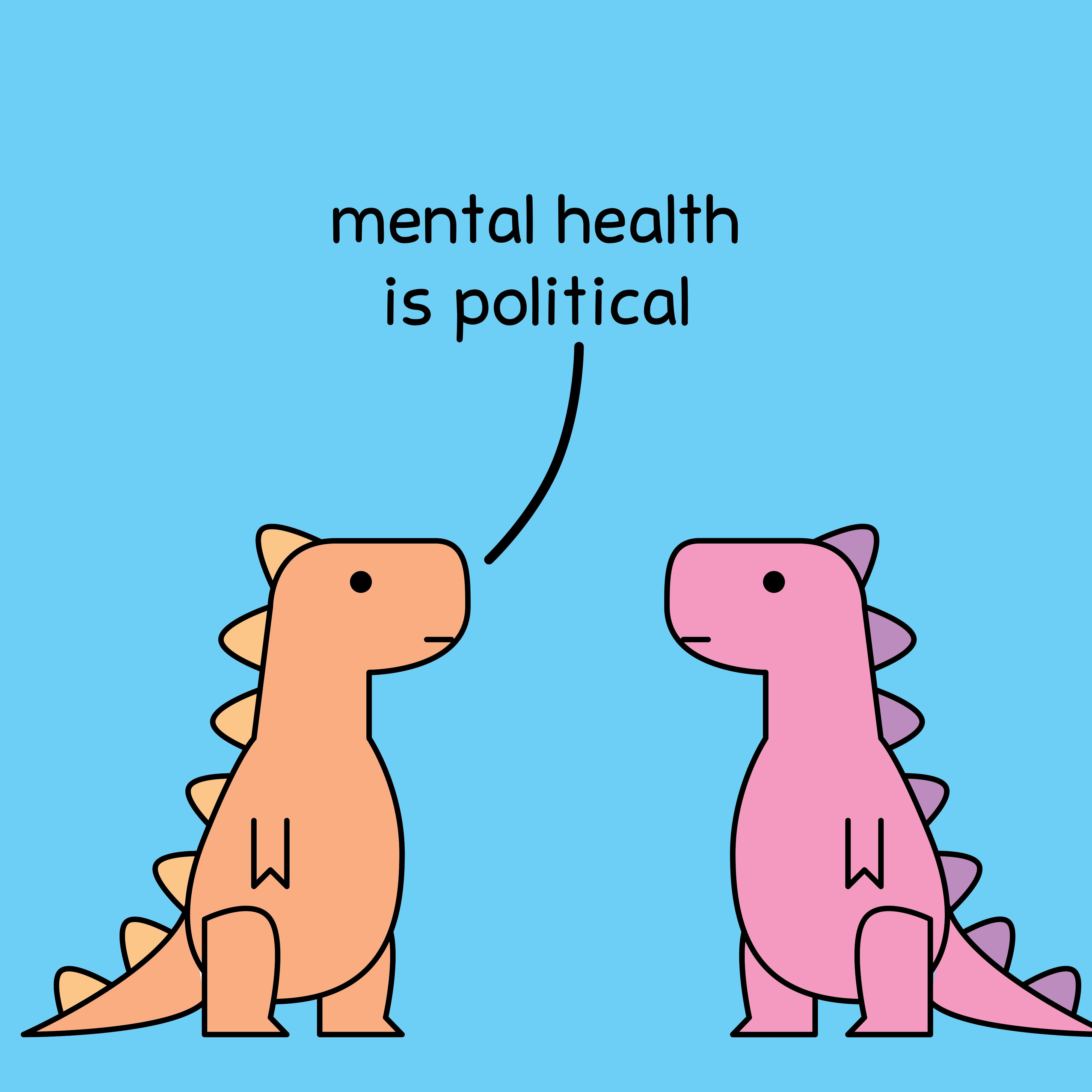 One dinosaur saying to another  Mental health is political