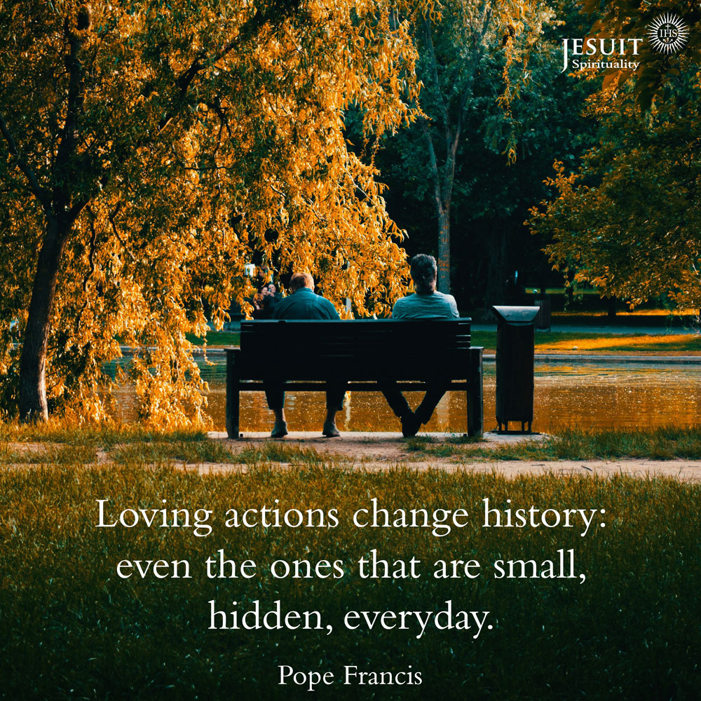 Loving actions change history: even the ones that are small, hidden, everyday.  - Pope Francis