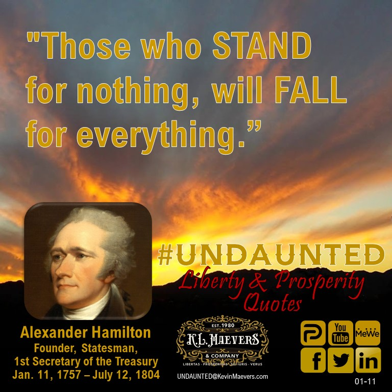"UNDAUNTED Liberty & Prosperity Quote for #Monday Jan. 11, 2021. ""Those who STAND for nothing, will FALL for everything."" – Alexander Hamilton #UNDAUNTED #KevinMaevers #SaddleUp #LibertyQuotes #SuccessQuotes #MondayMorning #MondayMotivation #MondayThoughts"
