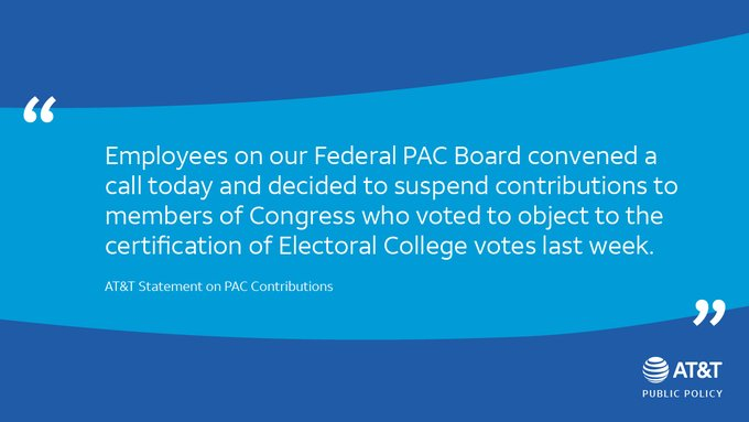 """Employees on our Federal PAC Board convened a call today and decided to suspend contributions to members of Congress who voted to object to the certification of Electoral College votes last week."" - AT&T Statement on PAC Contributions"