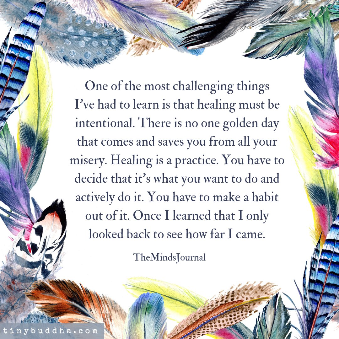 One of the most challenging things I've had to learn is that healing must be intentional. There is no one golden day that comes and saves you from all your misery. Healing is a practice. You have to decide that it's what you want to do and actively do it...