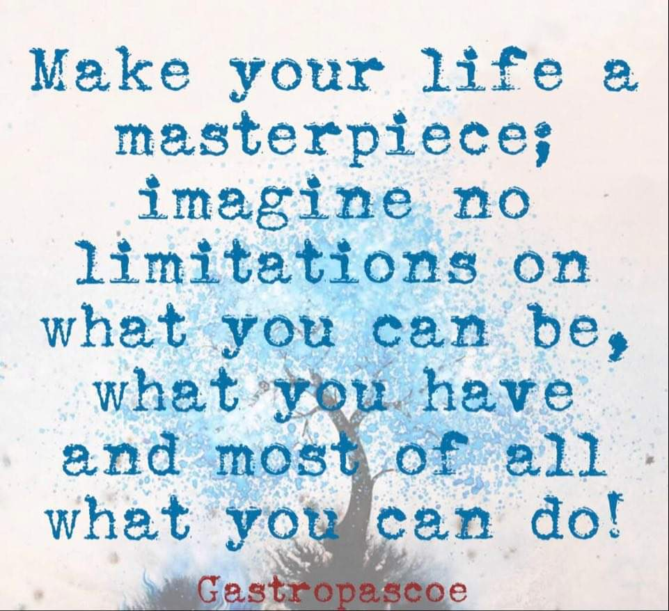 gastropascoe - Gastro's quote of the day; Make your life a masterpiece; Imagine no limitations on what you can be, what you can have and most of all what you can do!