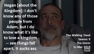 Negan [about the Kingdom]: I don't know any of those people from Adam, but I do know what it's like to lose a kingdom -- see things fall apart. It sucks ass.  #TheWalkingDead Season 9 The Storm 31 March 2019 #TWD The Sanctuary, Virginia All Out War Survivor Jeffrey Dean Morgan