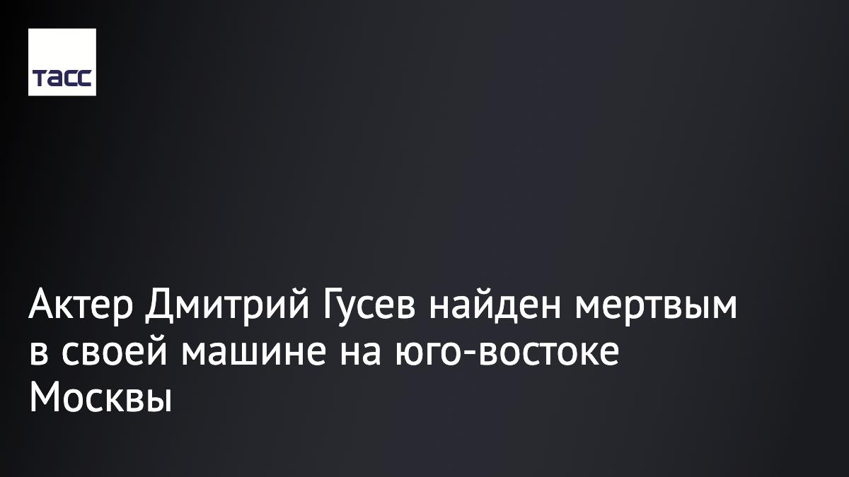 Актер театра и кино Дмитрий Гусев найден мертвым в своем автомобиле на юго-востоке столицы. Предварительно, актер потерял сознание за рулем: https://t.co/hvIzLfCCPT https://t.co/ijb77rFL4a
