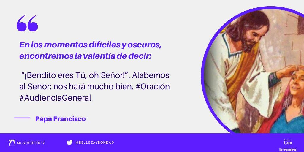 """@bellezaybondad @Pontifex_es @mlourdesr17 @LilianaSnchez9 @scarRomano @jalisco52 @AgustndeHipona2 @AlfredoTorresBL @ANCHANMEX En los momentos difíciles y oscuros, encontremos la valentía de decir: """"¡Bendito eres Tú, oh Señor!"""". Alabemos al Señor: nos hará mucho bien. #Oración #AudienciaGeneral"""