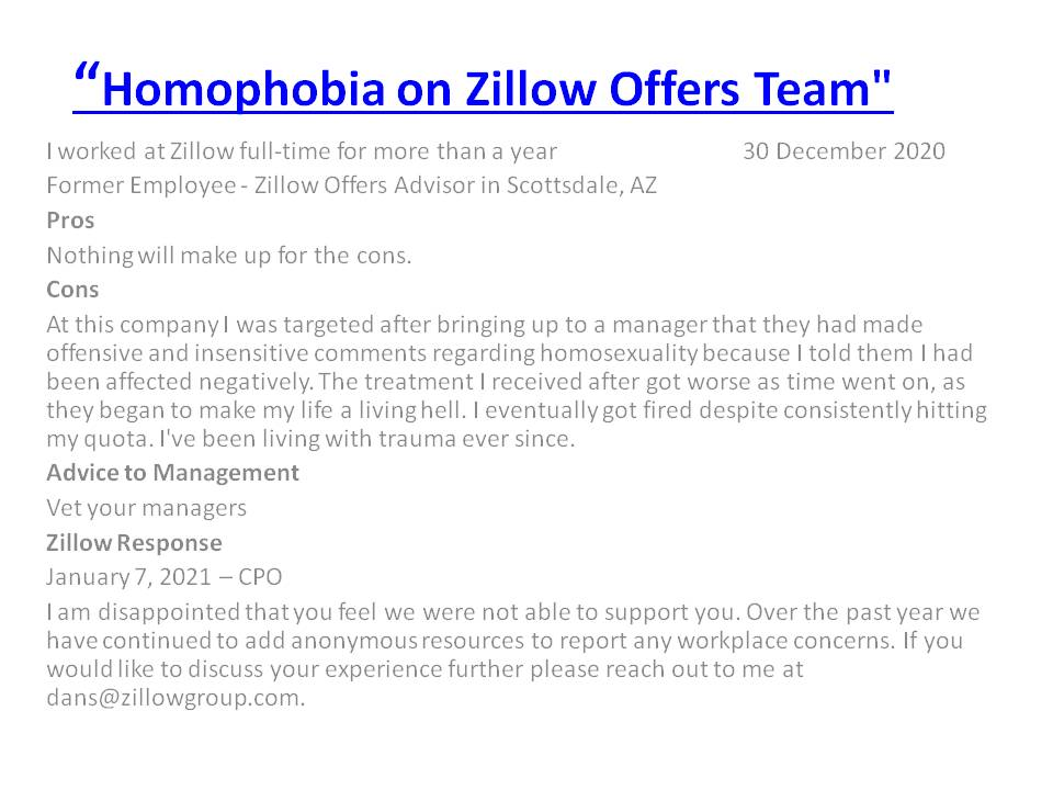 "Another negative @Zillow employee Review on @Glassdoor claiming ""Homophobia on Zillow Offers Team"". Am I surprised? NO, as this has been a recurring criticism over several years that $Z managers are Racist, Sexist & Anti LGBT despite $ZG CEO @Rich_Barton support for these groups."