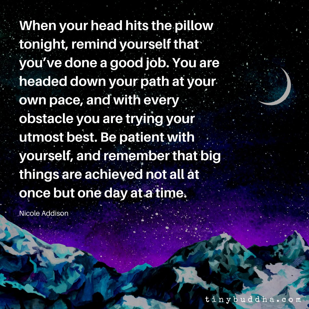 When your head hits the pillow tonight, remind yourself that you've done a good job. You are headed down your path at your own pace & with every obstacle you are trying your utmost best. Be patient with yourself & remember that big things are achieved not all at once...