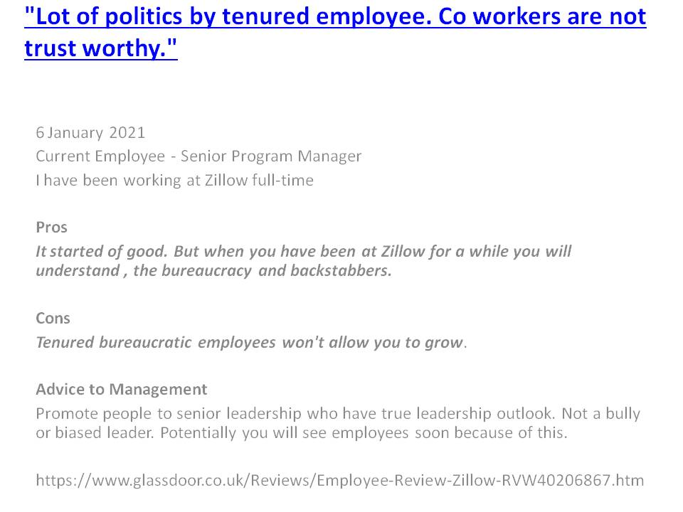 "The most recent @Zillow employee Review on @Glassdoor ""Lot of politics by tenured employees. CoWorkers are not trust worthy."" reflects a theme by #ZGlife employees with comments like ""It started off good. But after a while at $Z you will understand the bureaucracy & backstabbers"""