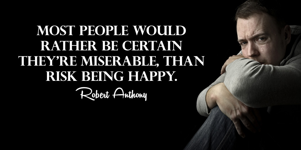Replying to @tim_fargo: Most people would rather be certain they're miserable, than risk being happy. - Robert Anthony #quote #WednesdayWisdom