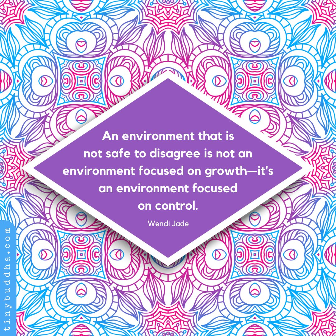 An environment that is not safe to disagree is not an environment focused on growth—its an environment focused on control. ~Wendi Jade