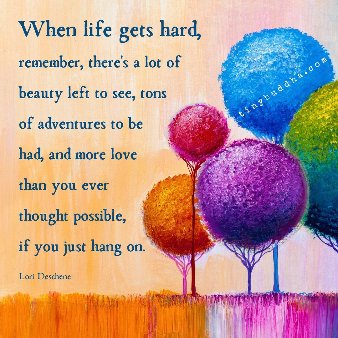 When life gets hard, remember, theres a lot of beauty left to see, tons of adventures to be had, and more love than you ever thought possible, if you just hang on. ~Lori Deschene