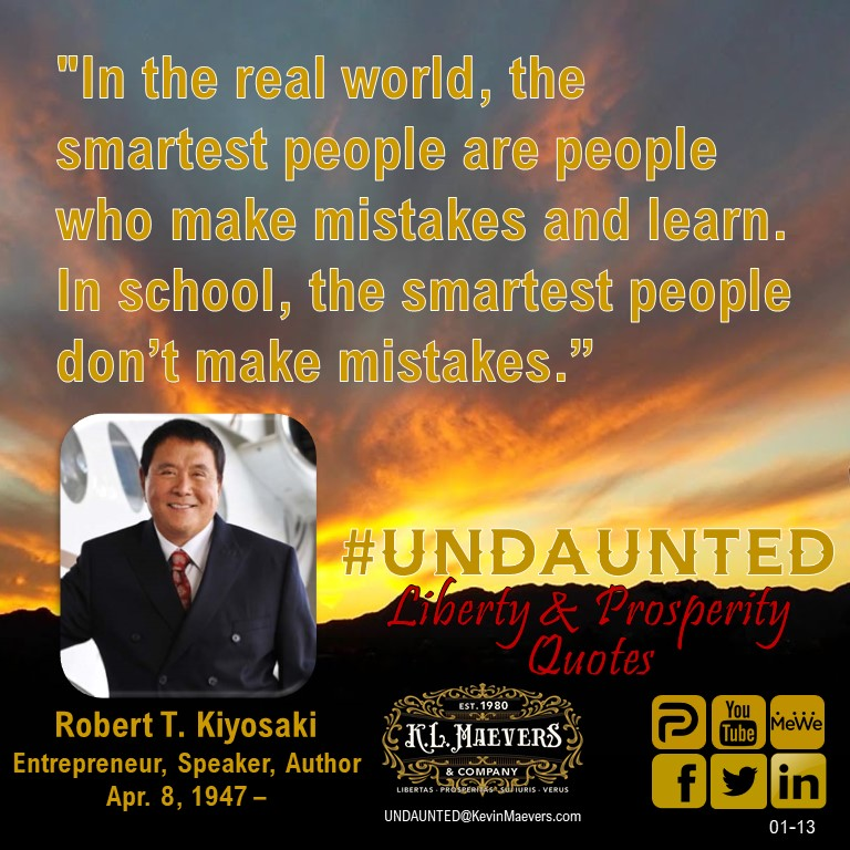 """In the real world, the smartest people are people who make mistakes and learn. In school, the smartest people   don't make mistakes."" – Robert T. Kiyosaki #UNDAUNTED #KevinMaevers #SaddleUp #LibertyQuotes #SuccessQuotes #WednesdayMorning #WednesdayMotivation #WednesdayThoughts"