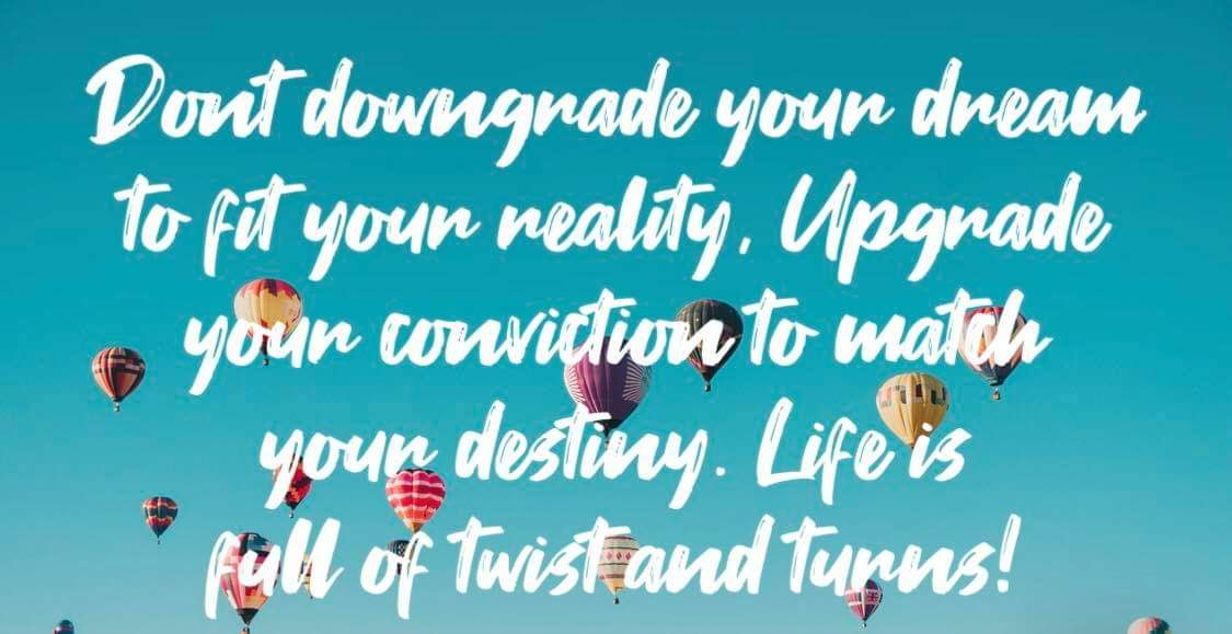 gastropascoe - Gastro's quote of the day; Don't downgrade ypur dreams to fit your reality, Upgrade your conviction to match your destiny. Life is full of twists and turns!