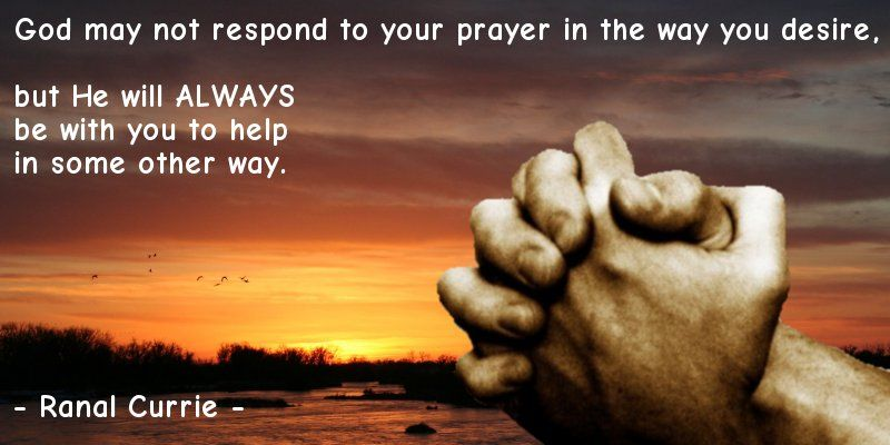 God may not respond to your prayer in the way you desire, but He will ALWAYS be with you to help in some other way.  #quote #prayer #ThursdayThoughts