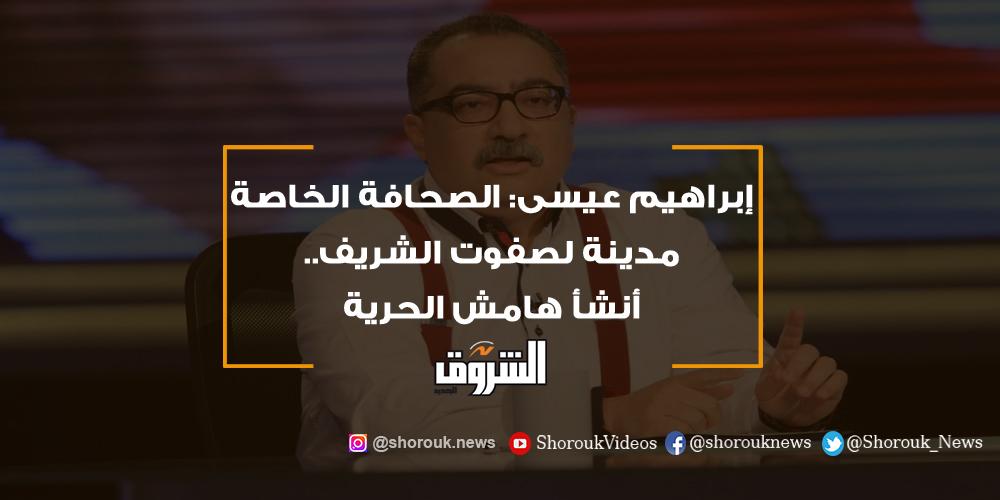 الشروق إبراهيم عيسى الصحافة الخاصة مدينة لصفوت الشريف.. أنشأ هامش الحرية إبراهيم عيسى