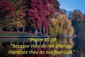 """""""I'm lovingly and genuinely praying for him/her, as God shows me things. But why won't s/he change?""""  They do not change because they do not fear God. Psalm 55:19  #WordOfTheDay #WordOfGod #FearTheLord #Scripture #BibleStudy #FridayMotivation #FearGod #Jesus #Mood #FridayThoughts"""