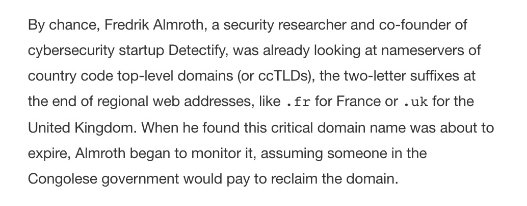 If the domain fell into the wrong hands, an attacker could redirect millions of unknowing internet users to rogue websites. Clearly, a domain of such importance wasn't supposed to expire; someone probably forgot to renew it. But nobody ever did.   More: