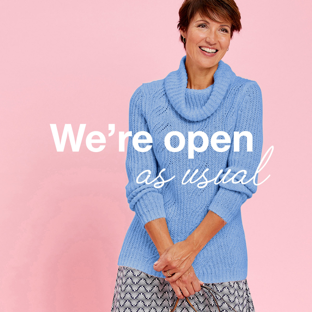 We're open as usual so we can keep supporting you We're in this together, and we want to reassure you we will be doing everything we can to continue to keep delivering the styles and homewares you love, whilst taking care and protecting you and also our wonderful team.