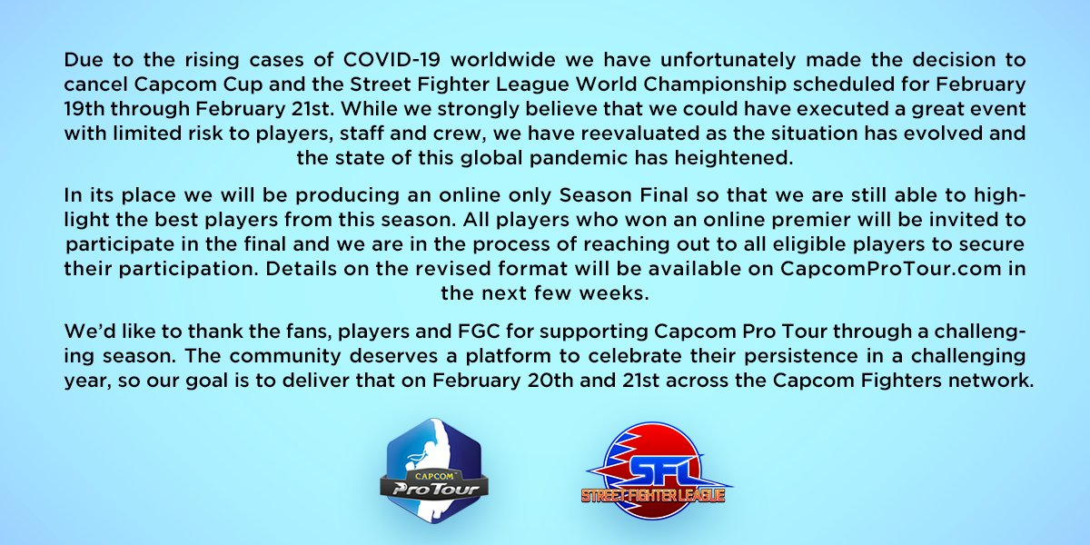 Due to the rising cases of COVID-19 worldwide we have made the difficult decision to cancel #CapcomCup.   In its place we will be producing an online season final for #CapcomProTour February 20th and 21st.  Details following: