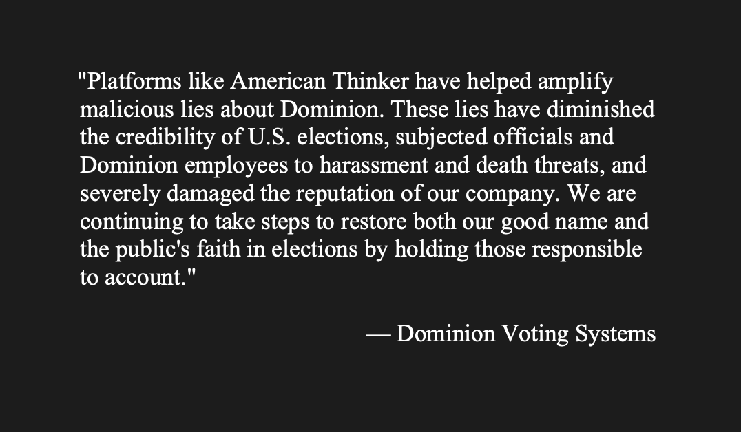 """Statement from Dominion: """"Platforms like American Thinker have helped amplify malicious lies about Dominion. ... We are continuing to take steps to restore both our good name and the public's faith in elections by holding those responsible to account."""""""