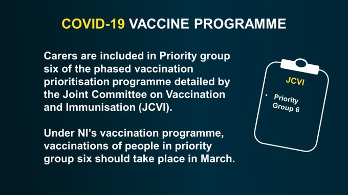 Carers are included in Priority group six of the phased vaccination prioritisation programme detailed by the Joint Committee on Vaccination and Immunisation (JCVI). Under NI's vaccination programme, vaccinations of people in priority group six should take place in March.