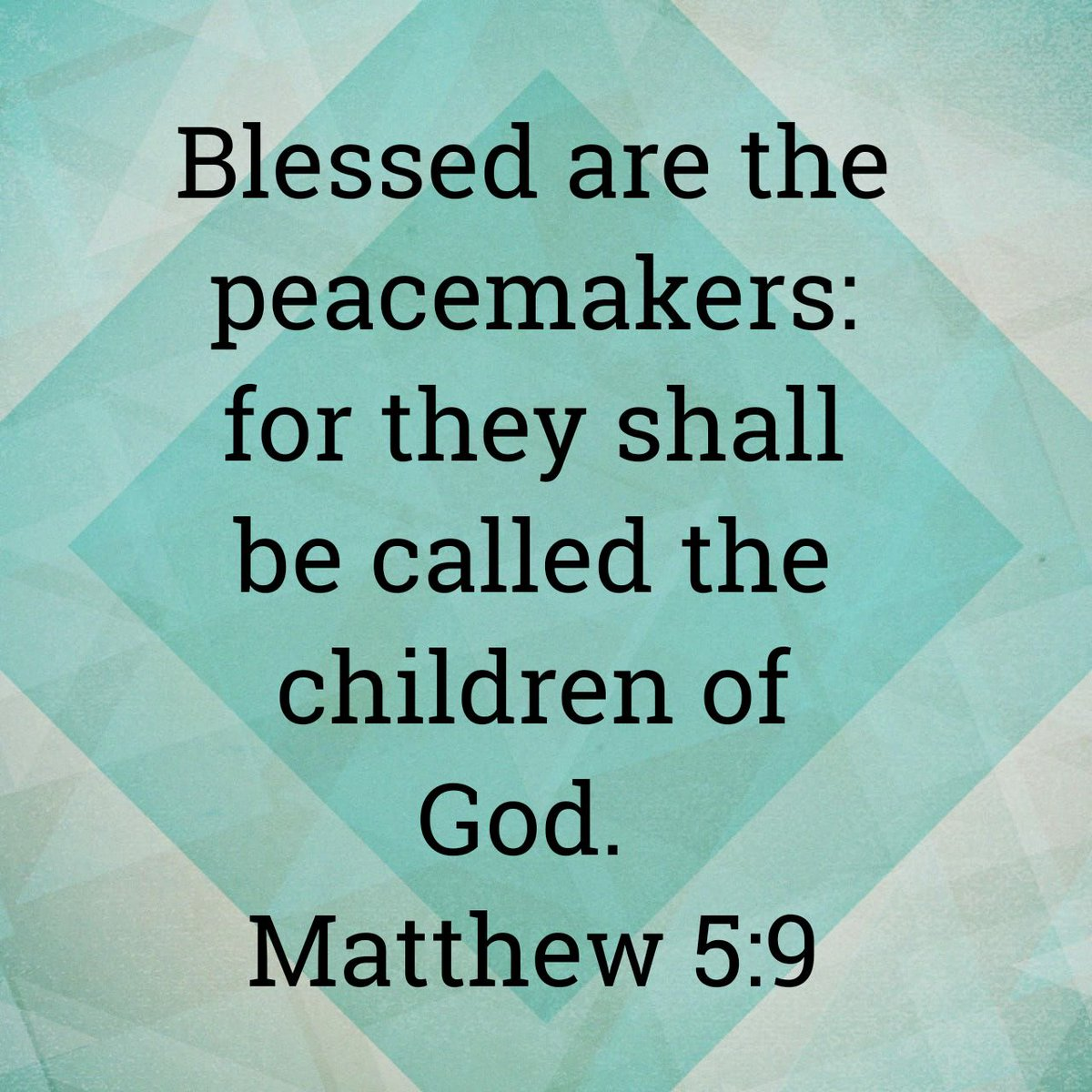 Blessed are the peacemakers: for they shall be called the children of God. Matthew 5:9 KJV