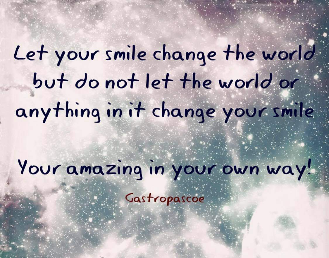 gastropascoe - Gastro's quote of the day; Let your smile change the world but do not let the world or anything in it change your smile. Your amazing in your own way!