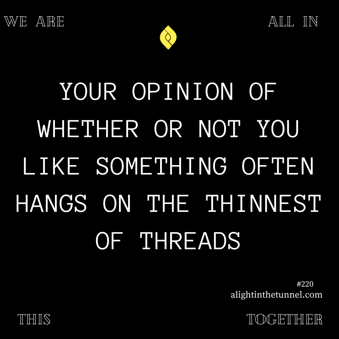 220 Your opinion of whether or not you like something often hangs on the thinnest of threads. * #LITT #genuine #vulnerability #authenticity #perspective #objectivism #nofilter #repost #Influencer #gratitude #advice #inspiration #Motivation #motivational