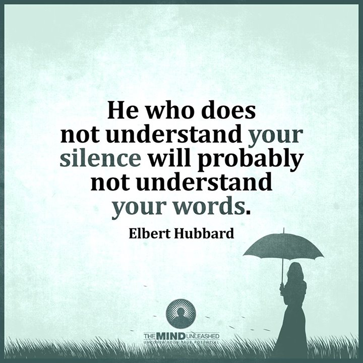 He who doesn't understand your silence won't understand your words.- Elbert Hubbard #quote