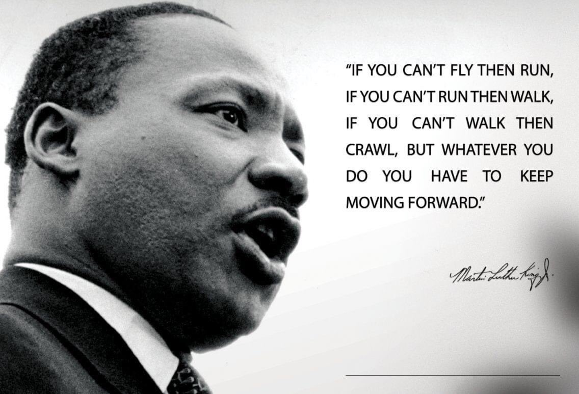 "Monday's Message: ""If you can't fly then run, if you can't run then walk, if you can't walk then crawl, but whatever you do you have to keep moving forward."" ― Martin Luther King Jr. #lestweforget #MLK2021"