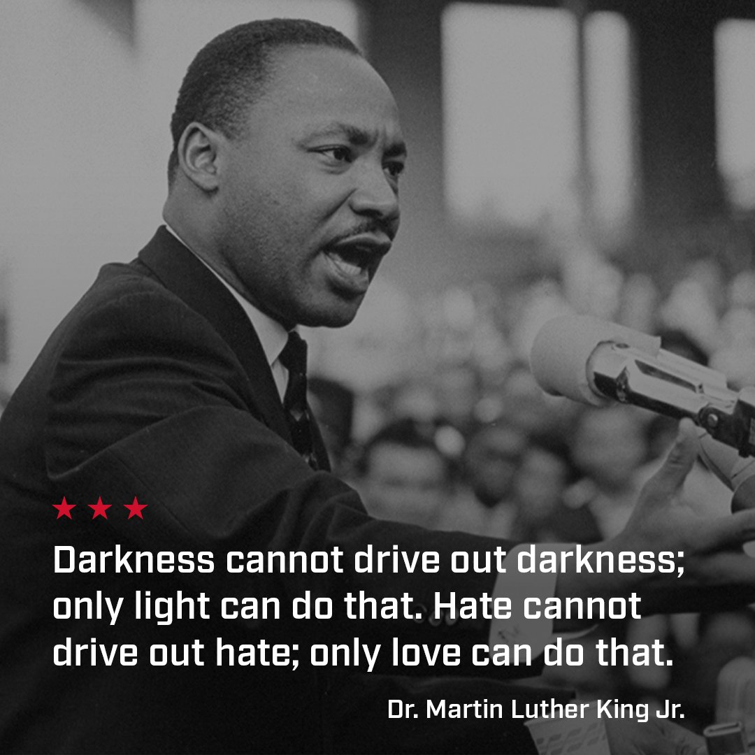 Darkness cannot drive out darkness; only light can do that. Hate cannot drive out hate; only love can do that - Dr. Martin Luther King Jr.